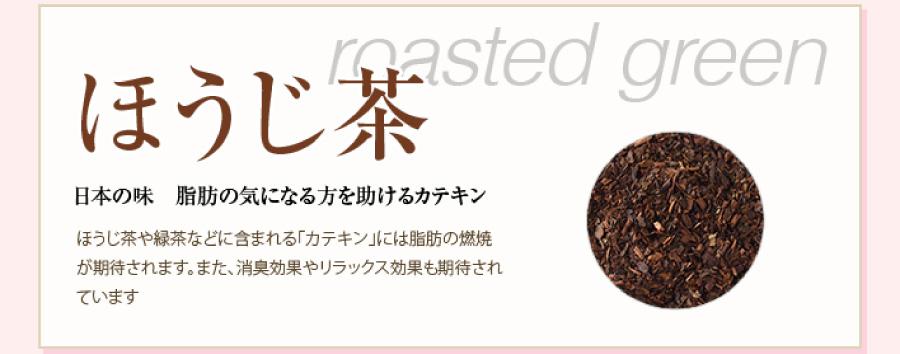 ほうじ茶 roasted green 日本の味 脂肪の気になる方を助けるカテキン。ほうじ茶や緑茶などに含まれる「カテキン」には脂肪の燃焼が期待されます。また、消臭効果やリラックス効果も期待されています