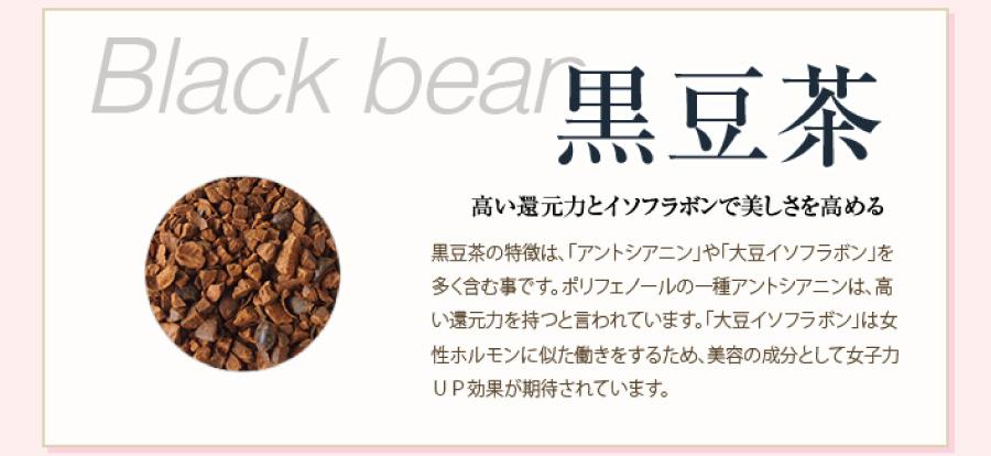黒豆茶 Black bean 高い還元力とイソフラボンで美しさを高める。黒豆茶の特徴は、「アントシアニン」や「大豆イソフラボン」を多く含む事です。ポリフェノールの一種アントシアニンは、高い還元力を持つと言われています。「大豆イソフラボン」は女性ホルモンに似た働きをするため、美容の成分として女子力UP効果が期待されています。